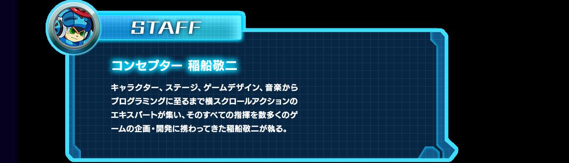 STAFF|コンセプター 稲船敬二|キャラクター、ステージ、ゲームデザイン、音楽からプログラミングに至るまで横スクロールアクションのエキスパートが集い、そのすべての指揮を数多くのゲームの企画・開発に携わってきた稲船敬二が執る。