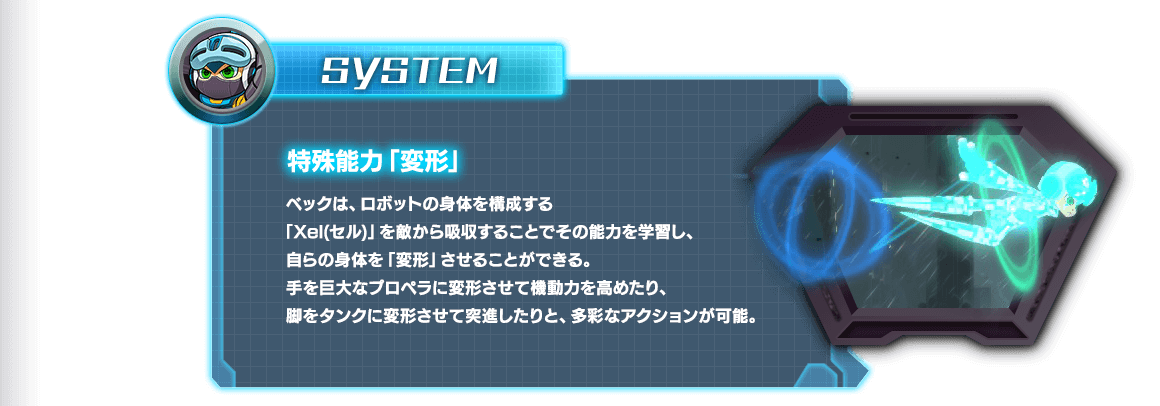 SYSTEM|特殊能力「変形」|ベックは、ロボットの身体を構成する「Xel(セル)」を敵から吸収することでその能力を学習し、自らの身体を「変形」させることができる。手を巨大なプロペラに変形させて機動力を高めたり、脚をタンクに変形させて突進したりと、多彩なアクションが可能。