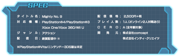 SPEC|タイトル名:Mighty No. 9|対応機種:PlayStation®4/PlayStation®3/Xbox 360/Xbox One/Wii U|ジャンル:アクション|発売日:2016年6月21日|希望小売価格:配信価格:2,500円+税|プレイ人数:1人(オンライン2人対戦あり)|CERO:A(全年齢対象)|開発元:株式会社comcept 株式会社インティ・クリエイツ