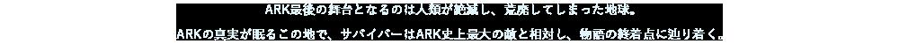 ARK最後の舞台となるのは人類が絶滅し、荒廃してしまった地球。ARKの真実が眠るこの地で、サバイバーはARK史上最大の敵と相対し、物語の終着点に辿り着く。