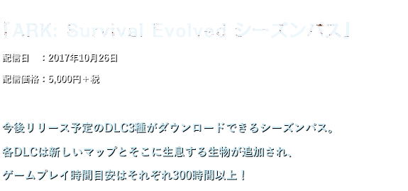 『ARK: Survival Evolved シーズンパス』配信日 :2017年10月26日 配信価格:5,000円+税