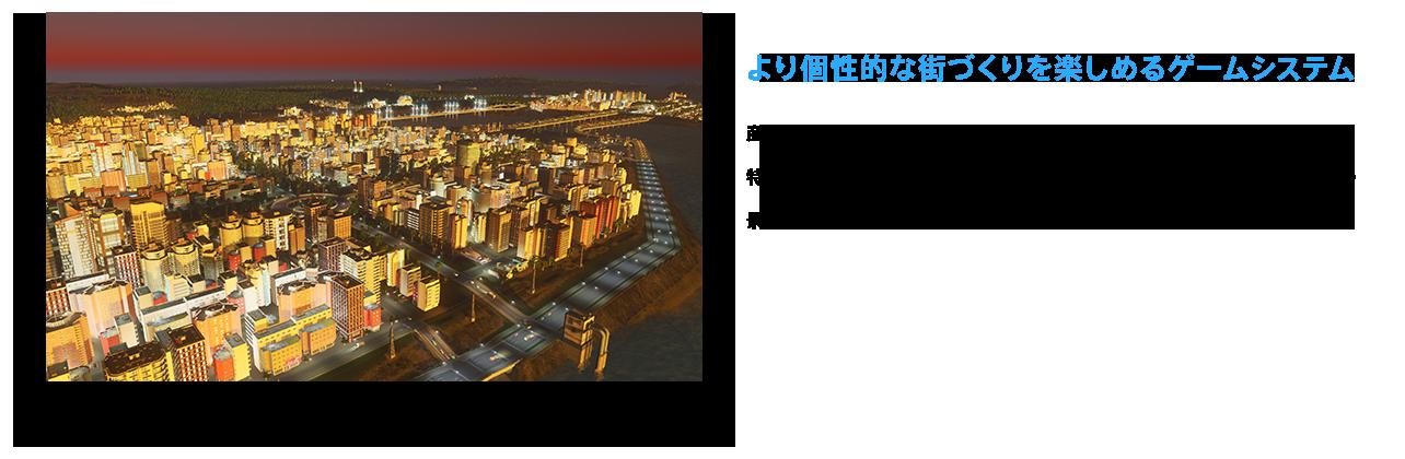 より個性的な街づくりを楽しめるゲームシステム 産業区画や工業区画では、特定の産業に特化した地区を建築することが可能。特区を指定することで、通常とは違う経済効果が得られたり、特区ならではの景観に発展したりと、思い思いの都市開発が楽しめます。