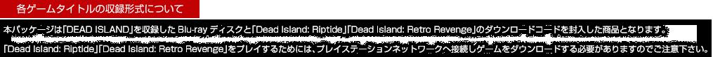 各ゲームタイトルの収録形式について|本パッケージは「DEAD ISLAND」を収録したBlu-rayディスクと「Dead Island: Riptide」「Dead Island: Retro Revenge」のダウンロードコードを封入した商品となります。「Dead Island: Riptide」「Dead Island: Retro Revenge」をプレイするためには、プレイステーションネットワークへ接続しゲームをダウンロードする必要がありますのでご注意下さい。