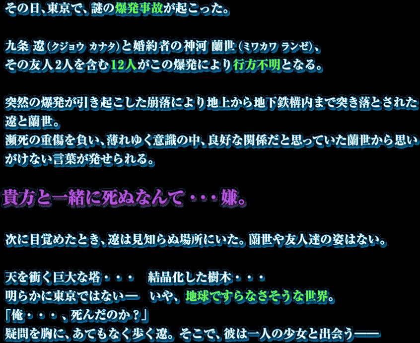 その日、東京で、謎の爆発事故が起こった。 九条 遼(クジョウ カナタ)と婚約者の神河 蘭世(ミワカワ ランゼ)、その友人2人を含む12人がこの爆発により行方不明となる。突然の爆発が引き起こした崩落により地上から地下鉄構内まで突き落とされた遼と蘭世。瀕死の重傷を負い、薄れゆく意識の中、良好な関係だと思っていた蘭世から思いがけない言葉が発せられる。 貴方と一緒に死ぬなんて・・・嫌。次に目覚めたとき、遼は見知らぬ場所にいた。蘭世や友人達の姿はない。 天を衝く巨大な塔・・・ 結晶化した樹木・・・明らかに東京ではない― いや、地球ですらなさそうな世界。  「俺・・・、死んだのか?」 疑問を胸に、あてもなく歩く遼。そこで、彼は一人の少女と出会う――