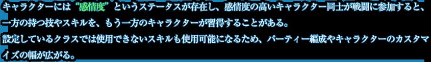 """キャラクターには""""感情度""""というステータスが存在し、感情度の高いキャラクター同士が戦闘に参加すると、一方の持つ技やスキルを、もう一方のキャラクターが習得することがある。設定しているクラスでは使用できないスキルも使用可能になるため、パーティー編成やキャラクターのカスタマイズの幅が広がる。"""