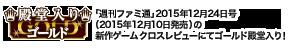 「週刊ファミ通」2015年12月24日号(2015年12月10日発売)の新作ゲーム クロスレビューにてゴールド殿堂入り