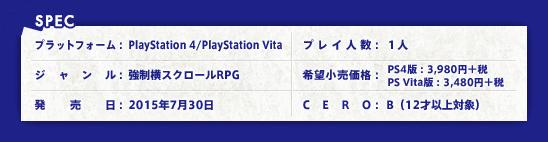【SPEC】プラットフォーム:PlayStation 4/PlayStation Vita、ジャンル:強制横スクロールRPG、発売日:2015年7月30日予定、プレイ人数:1人、希望小売価格:PS4版:3,980円+税/PS Vita版:3,480円+税、CERO:B(12才以上対象)