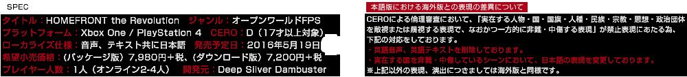 タイトル:HOMEFRONT the Revolution|プラットフォーム:Xbox One / PlayStation 4|発売予定日:2016年5月19日予定|ジャンル:オープンワールドFPS CERO:D(17才以上対象)|ローカライズ仕様:音声、テキスト共に日本語|希望小売価格:(パッケージ版)7,980円+税、(ダウンロード版)7,200円+税|プレイヤー人数:1人(オンライン2-4人)|開発元:Deep Silver Dambuster