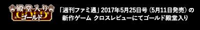 「週刊ファミ通」2017年5月25日号(5月11日発売)の 新作ゲーム クロスレビューにてゴールド殿堂入り