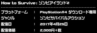 プラットフォーム:PlayStation®4 ダウンロード専用 ジャンル:ゾンビサバイバルアクション 配信日:2017年4月25日 配信価格:2,000円+税