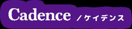 Cadence / ケイデンス