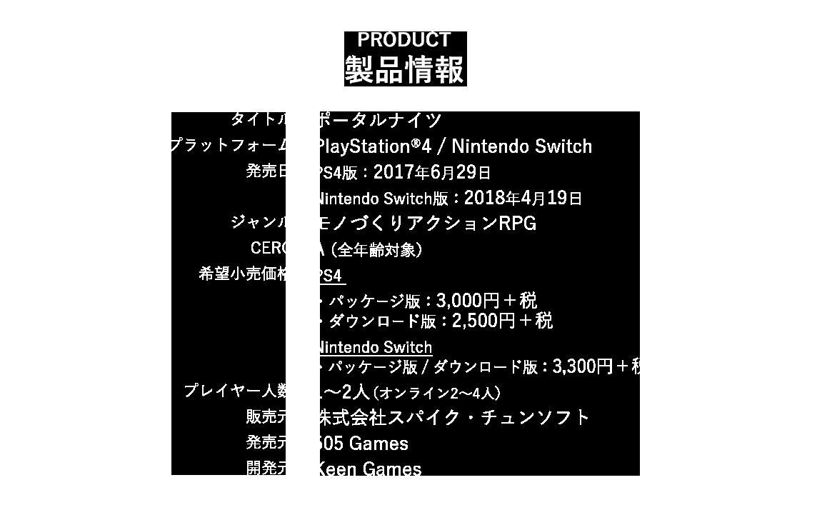 タイトル  ポータルナイツ プラットフォーム  PlayStation®4 ジャンル  モノづくりアクションRPG プレイヤー人数  1~2人(オンライン2~4人) 発売日  未定 希望小売価格  未定 CERO  A(全年齢対象)