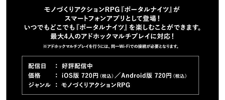 モノづくりアクションRPG『ポータルナイツ』がスマートフォンアプリとして登場!いつでもどこでも『ポータルナイツ』を楽しむことができます。最大4人のアドホックマルチプレイに対応! ※アドホックマルチプレイを行うには、同一Wi-Fiでの接続が必要となります。 配信日:好評配信中 価格:iOS版 720円(税込)/Android版 720円(税込) ジャンル:モノづくりアクションRPG