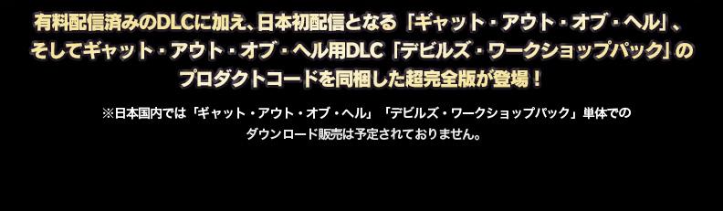 有料配信済みのDLCに加え、日本初配信となる「ギャット・アウト・オブ・ヘル」、そしてギャット・アウト・オブ・ヘル用DLC「デビルズ・ワークショップパック」のプロダクトコードを同梱した超完全版が登場! ※日本国内では「ギャット・アウト・オブ・ヘル」「デビルズ・ワークショップパック」単体での ダウンロード販売は予定されておりません。