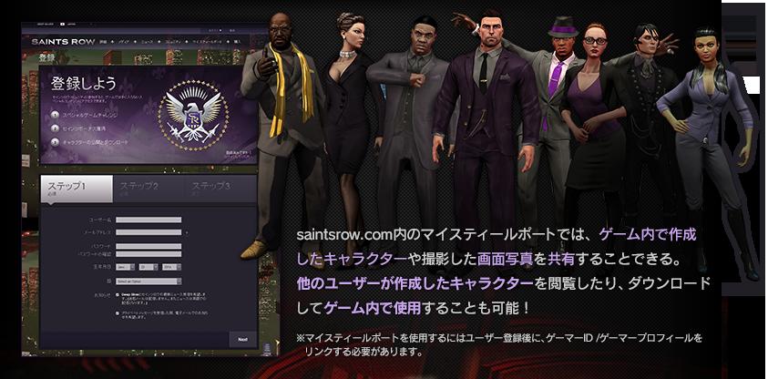 saintsrow.com内のマイスティールポートでは、ゲーム内で作成したキャラクターや撮影した画面写真を共有することできる。他のユーザーが作成したキャラクターを閲覧したり、ダウンロードしてゲーム内で使用することも可能!※マイスティールポートを使用するにはユーザー登録後に、ゲーマーID /ゲーマープロフィールをリンクする必要があります。