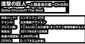 タイトル:進撃の巨人~人類最後の翼~CHAIN Spike Chunsoft The Best   対応ハード:ニンテンドー3DS   ジャンル:立体機動アクション   プレイ人数:1~4人(ローカル通信・オンライン通信時最大4人)   発売日:2017年6月1日発売   希望小売価格:2,980円+税   CERO:D(17才以上対象)