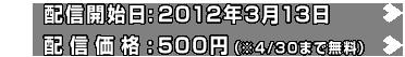 配信開始日:2012年3月13日 配信価格:500円(※4/30まで無料)