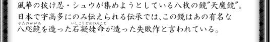 """風華の抜け忍・シュウが集めようとしている八枚の鏡""""天魔鏡""""。日本で宇高多にのみ伝えられる伝承では、この鏡はあの有名な八咫鏡を造った石凝姥命が造った失敗作と言われている。"""