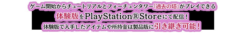 ゲーム開始からチュートリアルとフォーチュンタワー1階「過去」がプレイできる体験版をPlayStation®Storeにて配信!体験版で入手したアイテムや所持金は製品版に引き継ぎ可能!
