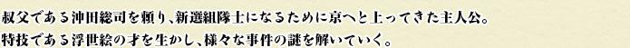 叔父である沖田総司を頼り、新選組隊士になるために京へと上ってきた主人公。特技である浮世絵の才を生かし、様々な事件の謎を解いていく。