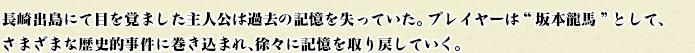 """長崎出島にて目を覚ました主人公は過去の記憶を失っていた。プレイヤーは""""坂本龍馬""""として、さまざまな歴史的事件に巻き込まれ、徐々に記憶を取り戻していく。"""