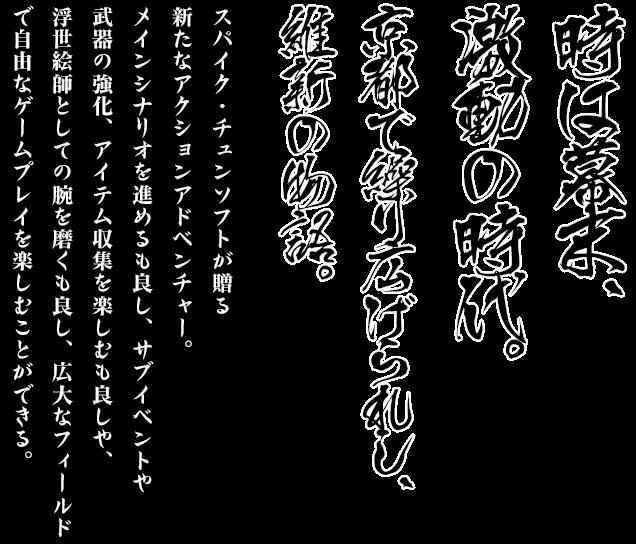 時は幕末、激動の時代。京都で繰り広げられし、維新の物語。スパイク・チュンソフトが贈る新たなアクションアドベンチャー。メインシナリオを進めるも良し、サブイベントや武器の強化、アイテム収集を楽しむも良しや、浮世絵師としての腕を磨くも良し、広大なフィールドで自由なゲームプレイを楽しむことができる。
