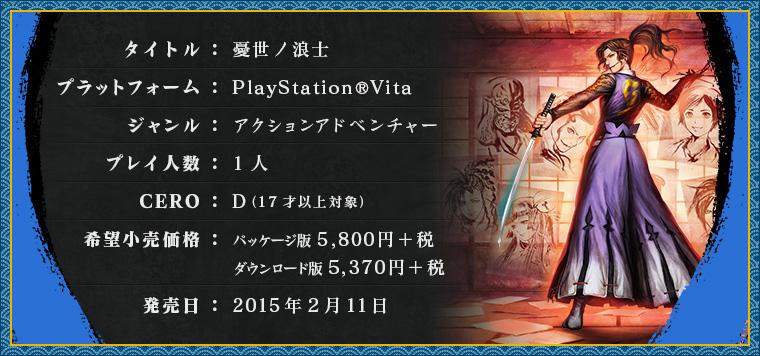 タイトル:憂世ノ浪士 / プラットフォーム:PlayStation®3 / ジャンル:アクションアドベンチャー / プレイ人数1人 / CERO:D(17才以上対象) / 希望小売価格:パッケージ版7,800円+税,ダウンロード版7,222円+税 / 発売日:2015年1月29日