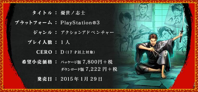 タイトル:憂世ノ志士 / プラットフォーム:PlayStation®3 / ジャンル:アクションアドベンチャー / プレイ人数1人 / CERO:D(17才以上対象) / 希望小売価格:パッケージ版5,800円+税,ダウンロード版5,370円+税 / 発売日:2015年2月11日