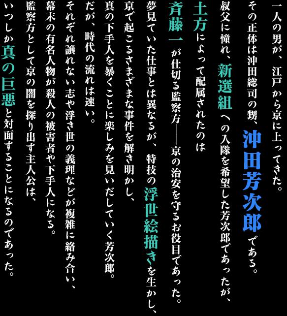 一人の男が、江戸から京に上ってきた。その正体は沖田総司の甥、沖田芳次郎である。叔父に憧れ、新選組への入隊を希望した芳次郎であったが、土方によって配属されたのは斉藤一が仕切る監察方――京の治安を守るお役目であった。夢見ていた仕事とは異なるが、特技の浮世絵描きを生かし、京で起こるさまざまな事件を解き明かし、真の下手人を暴くことに楽しみを見いだしていく芳次郎。だが、時代の流れは速い。それぞれ譲れない志や浮き世の義理などが複雑に絡み合い、幕末の有名人物が殺人の被害者や下手人になる。監察方として京の闇を探り出す主人公は、いつしか真の巨悪と対面することになるのであった。