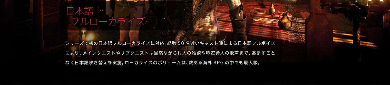 日本語フルローカライズ シリーズで初の日本語フルローカライズに対応。総勢50名近いキャスト陣による日本語フルボイスにより、メインクエストやサブクエストは当然ながら村人の雑談や吟遊詩人の歌声まで、あますことなく日本語吹き替えを実施。ローカライズのボリュームは、数ある海外RPGの中でも最大級。