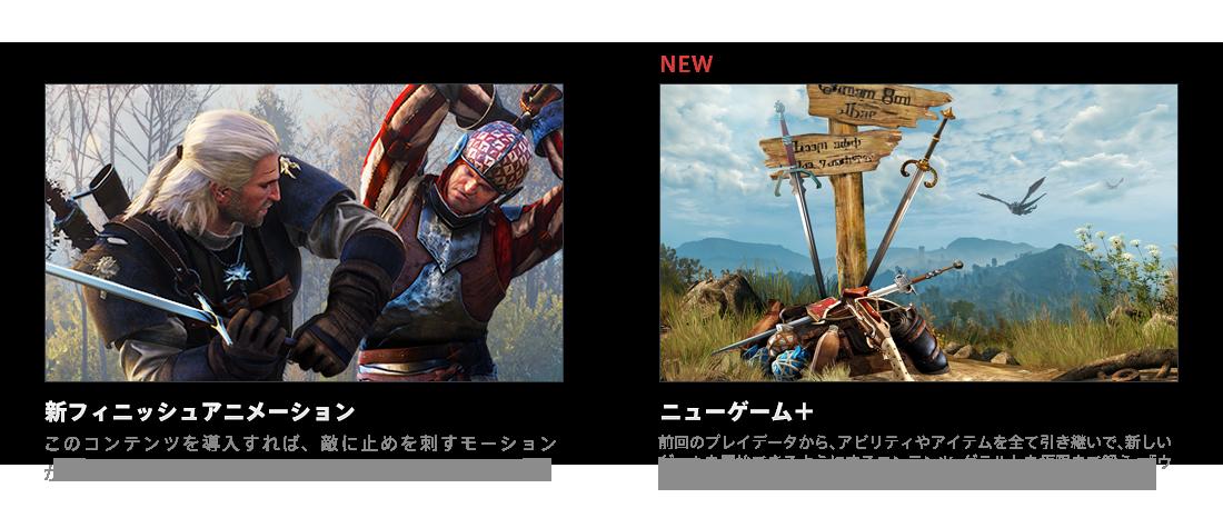 新フィニッシュアニメーション このコンテンツを導入すれば、敵に止めを刺すモーションが一新される。/NEW ニューゲーム+ 前回のプレイデータから、アビリティやアイテムを全て引き継いで、新しいゲームを開始できるようにするコンテンツ。ゲラルトを極限まで鍛え、『ウィッチャー3 ワイルドハント』の物語を隅々まで楽しみもう!