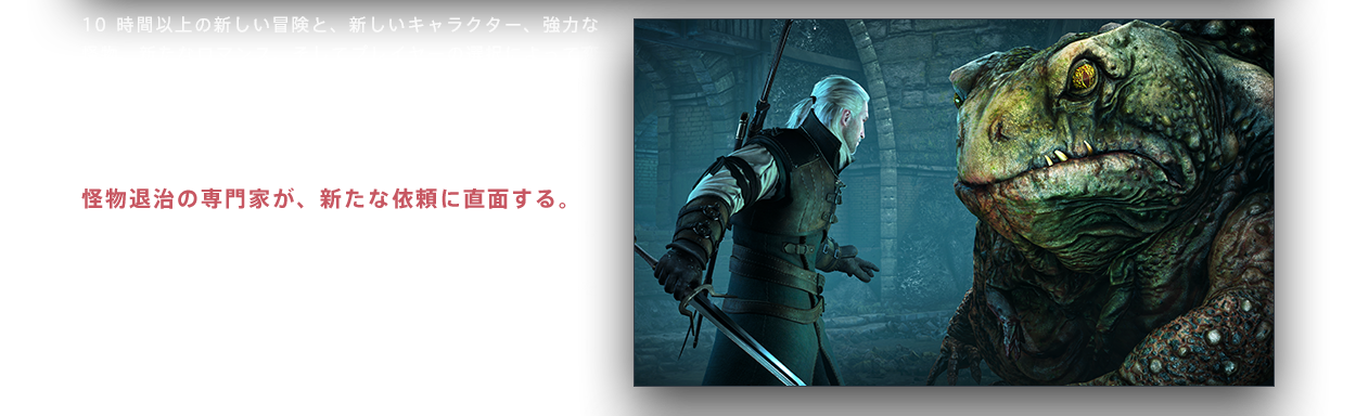 10時間以上の新しい冒険と、新しいキャラクター、強力な怪物、新たなロマンス、そしてプレイヤーの選択によって変化する新しいクエストを提供。盗賊団の頭領、オルギエルド・フォン・エヴェレックの討伐依頼を引き受けたリヴィアのゲラルト。オルギエルドは、その身体に不死の力を宿すという。 怪物退治の専門家が、新たな依頼に直面する。 ゲラルトをさらにレベルアップさせ、新しい装備品を取得しよう。 ・多数の新しい武器や防具を使って、新たな敵とのバトルを楽しもう ・新しいウィッチャーへの依頼とこなすことで、さらなるレベルアップが可能に ・新しいグウェントのカードを使ったカードバトルや、新しいロマンスを実装