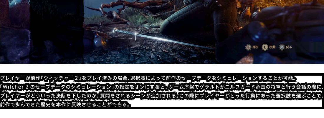 プレイヤーが前作『ウィッチャー2』をプレイ済みの場合、選択肢によって前作のセーブデータをシミュレーションすることが可能。「Witcher 2のセーブデータのシミュレーション」の設定をオンにすると、ゲーム序盤でゲラルトがニルフガード帝国の将軍と行う会話の際に、プレイヤーがどういった決断を下したのか、質問をされるシーンが追加される。この際にプレイヤーがとった行動にあった選択肢を選ぶことで、前作で歩んできた歴史を本作に反映させることができる。