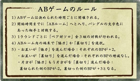 1) ABゲームは決められた時間ごとに開催される。 2) 開始時間までに「ABルーム」へと入り、バングルの文字色にあった相手と対戦する。 3) 1ラウンドごとに「ペア対ソロ」全3組の対戦が行われる。 4) ABルーム内の端末で「協力」か「裏切り」を選択。 5) ・お互いが「協力」を選んだ場合:それぞれのBPが+2。   ・お互いが「裏切り」を選んだ場合:それぞれのBPの増減なし。   ・片方が「協力」もう片方がを「裏切り」選んだ場合:裏切られた側のBPが-2。裏切った側のBPが+3となる。