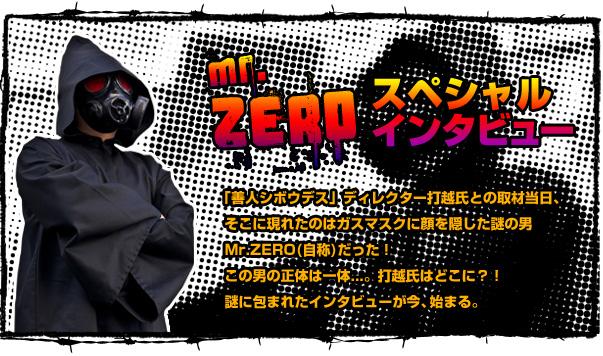 Mr.ZERO スペシャルインタビュー 「善人シボウデス」ディレクター打越氏との取材当日、そこに現れたのはガスマスクに顔を隠した謎の男Mr.ZERO(自称)だった!この男の正体は一体...。打越氏はどこに?! 謎に包まれたインタビューが今、始まる。