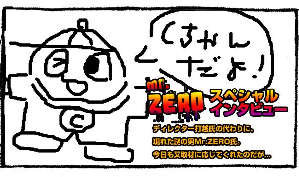 ディレクター打越氏の代わりに、現れた謎の男Mr.ZERO氏。今日も又取材に応じてくれたのだが...