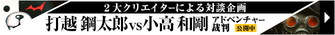 2大クリエイターによる対談企画/打越鋼太郎vs小高和剛 アドベンチャー裁判公開中